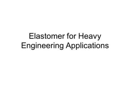 Elastomer for Heavy Engineering Applications. (a)Laminated Bearing Sandwich structure between elastomer and steel plate Widely used because it is able.