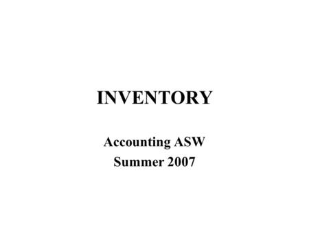INVENTORY Accounting ASW Summer 2007. Manufacturing Accounting Manufacturing accounting –what if you make inventory rather than buying? –how do we value.