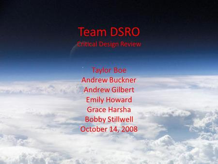 Team DSRO Critical Design Review Taylor Boe Andrew Buckner Andrew Gilbert Emily Howard Grace Harsha Bobby Stillwell October 14, 2008.