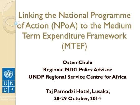 Linking the National Programme of Action (NPoA) to the Medium Term Expenditure Framework (MTEF) Osten Chulu Regional MDG Policy Advisor UNDP Regional Service.