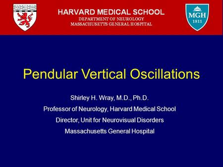 Pendular Vertical Oscillations Shirley H. Wray, M.D., Ph.D. Professor of Neurology, Harvard Medical School Director, Unit for Neurovisual Disorders Massachusetts.