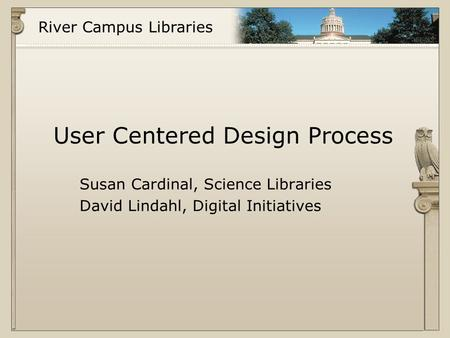 River Campus Libraries User Centered Design Process Susan Cardinal, Science Libraries David Lindahl, Digital Initiatives.