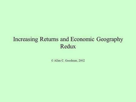 Increasing Returns and Economic Geography Redux © Allen C. Goodman, 2002.