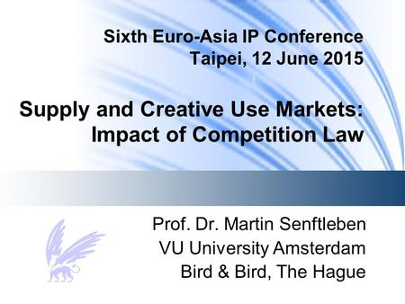 Sixth Euro-Asia IP Conference Taipei, 12 June 2015 Supply and Creative Use Markets: Impact of Competition Law Prof. Dr. Martin Senftleben VU University.
