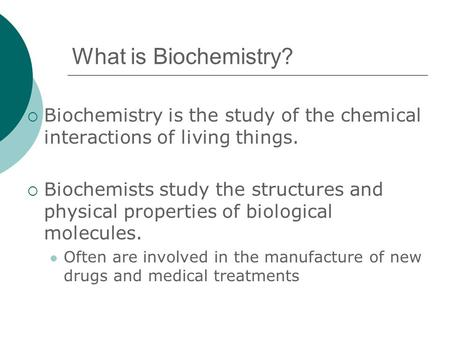 What is Biochemistry?  Biochemistry is the study of the chemical interactions of living things.  Biochemists study the structures and physical properties.