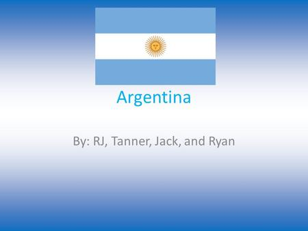 Argentina By: RJ, Tanner, Jack, and Ryan. Popular Sports The most popular sport in Argentina is soccer then call it el futbol. They have made it to the.