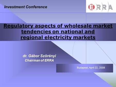 Regulatory aspects of wholesale market tendencies on national and regional electricity markets dr. Gábor Szörényi Chairman of ERRA Budapest, April 22,