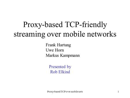 Proxy-based TCP over mobile nets1 Proxy-based TCP-friendly streaming over mobile networks Frank Hartung Uwe Horn Markus Kampmann Presented by Rob Elkind.