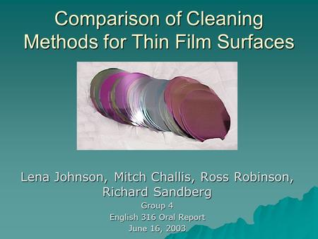 Comparison of Cleaning Methods for Thin Film Surfaces Lena Johnson, Mitch Challis, Ross Robinson, Richard Sandberg Group 4 English 316 Oral Report June.