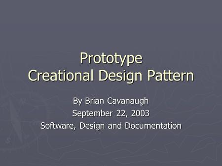 Prototype Creational Design Pattern By Brian Cavanaugh September 22, 2003 Software, Design and Documentation.