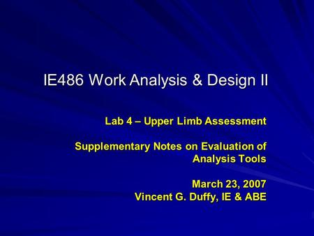 IE486 Work Analysis & Design II Lab 4 – Upper Limb Assessment Supplementary Notes on Evaluation of Analysis Tools March 23, 2007 Vincent G. Duffy, IE &