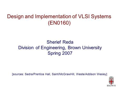 Design and Implementation of VLSI Systems (EN0160) Sherief Reda Division of Engineering, Brown University Spring 2007 [sources: Sedra/Prentice Hall, Saint/McGrawHill,