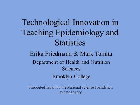 Technological Innovation in Teaching Epidemiology and Statistics Supported in part by the National Science Foundation DUE 9891001 Erika Friedmann & Mark.