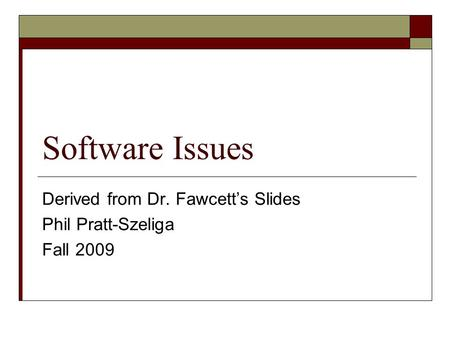 Software Issues Derived from Dr. Fawcett's Slides Phil Pratt-Szeliga Fall 2009.