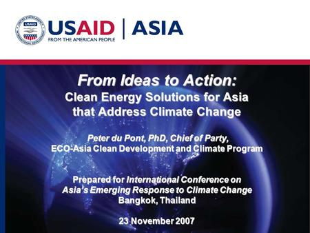 From Ideas to Action: Clean Energy Solutions for Asia that Address Climate Change Peter du Pont, PhD, Chief of Party, ECO-Asia Clean Development and Climate.