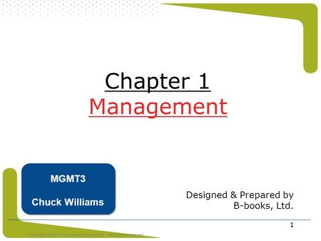 Copyright ©2011 by Cengage Learning. All rights reserved 1 Chapter 1 Management Designed & Prepared by B-books, Ltd. MGMT3 Chuck Williams.
