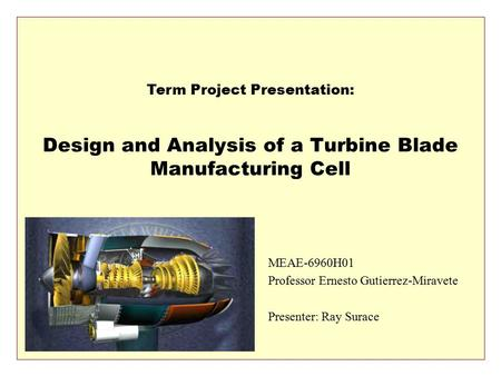 Design and Analysis of a Turbine Blade Manufacturing Cell MEAE-6960H01 Professor Ernesto Gutierrez-Miravete Presenter: Ray Surace Term Project Presentation: