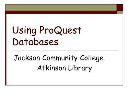 Using ProQuest Databases Jackson Community College Atkinson Library.