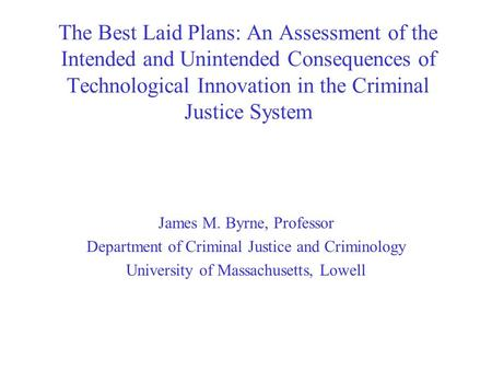 The Best Laid Plans: An Assessment of the Intended and Unintended Consequences of Technological Innovation in the Criminal Justice System James M. Byrne,