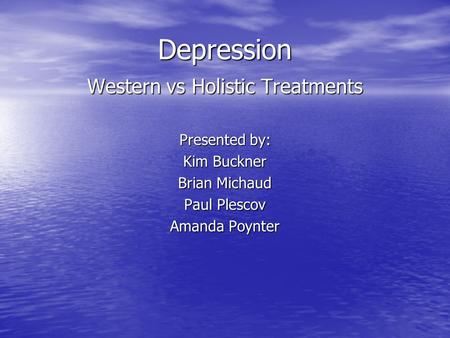 Depression Western vs Holistic Treatments Presented by: Kim Buckner Brian Michaud Paul Plescov Amanda Poynter.