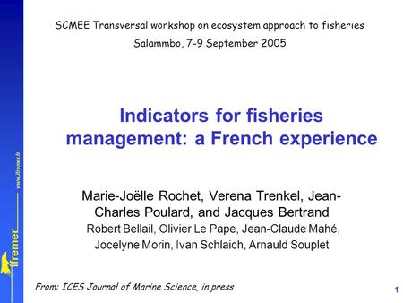 1 Indicators for fisheries management: a French experience Marie-Joëlle Rochet, Verena Trenkel, Jean- Charles Poulard, and Jacques Bertrand Robert Bellail,