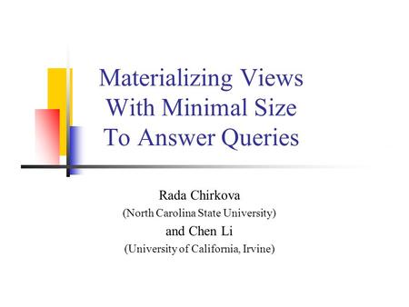Rada Chirkova (North Carolina State University) and Chen Li (University of California, Irvine) Materializing Views With Minimal Size To Answer Queries.