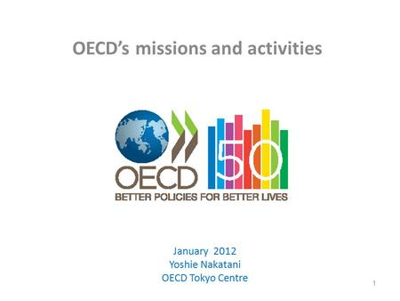 OECD's missions and activities 1 January 2012 Yoshie Nakatani OECD Tokyo Centre.