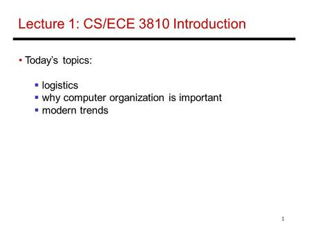 1 Lecture 1: CS/ECE 3810 Introduction Today's topics:  logistics  why computer organization is important  modern trends.