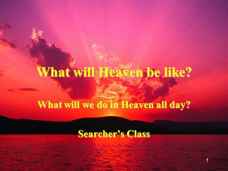 1 What will Heaven be like? What will we do in Heaven all day? Searcher's Class.