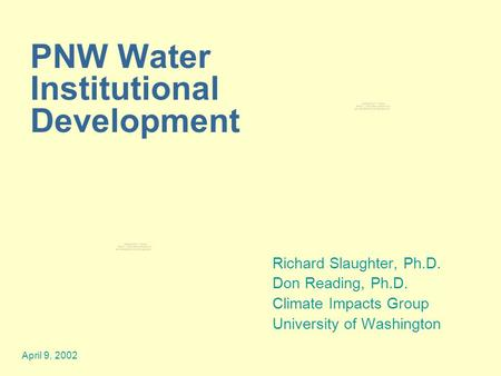 April 9, 2002 PNW Water Institutional Development Richard Slaughter, Ph.D. Don Reading, Ph.D. Climate Impacts Group University of Washington.