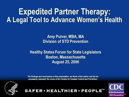 Expedited Partner Therapy: A Legal Tool to Advance Women's Health Amy Pulver, MBA, MA Division of STD Prevention Healthy States Forum for State Legislators.