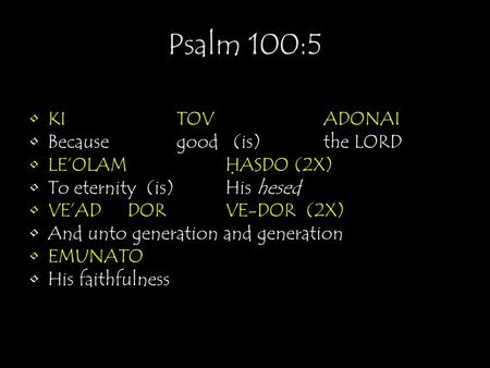 Psalm 100:5 KITOVADONAI Becausegood (is) the LORD LE'OLAMH ̣ ASDO (2X) To eternity (is)His hesed VE'ADDORVE-DOR (2X) And unto generation and generation.