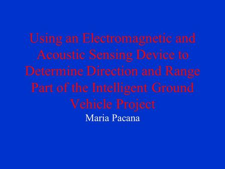 Using an Electromagnetic and Acoustic Sensing Device to Determine Direction and Range Part of the Intelligent Ground Vehicle Project Maria Pacana.