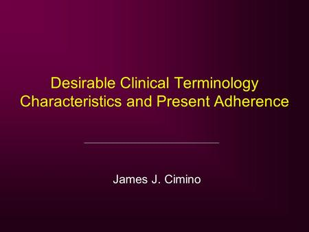 Desirable Clinical Terminology Characteristics and Present Adherence James J. Cimino.