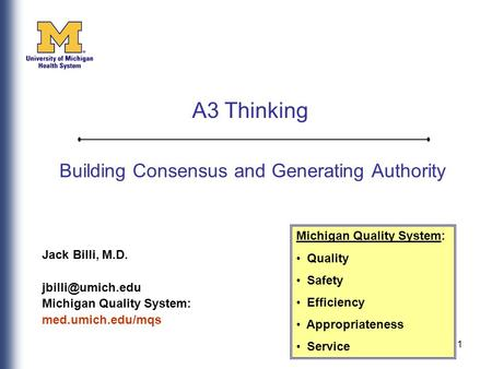 1 Building Consensus and Generating Authority Jack Billi, M.D. Michigan Quality System: med.umich.edu/mqs Michigan Quality System: Quality.