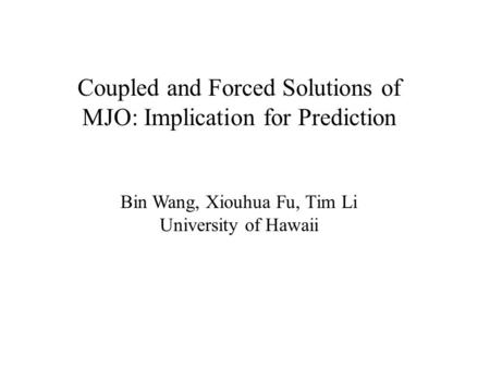 Coupled and Forced Solutions of MJO: Implication for Prediction Bin Wang, Xiouhua Fu, Tim Li University of Hawaii.