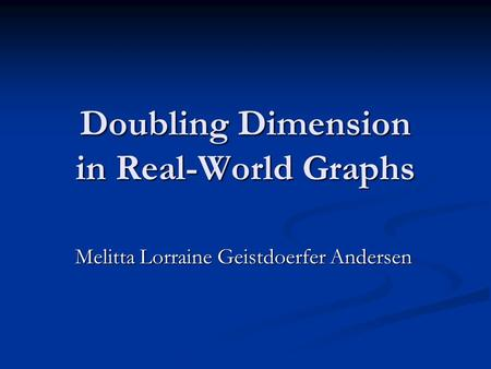 Doubling Dimension in Real-World Graphs Melitta Lorraine Geistdoerfer Andersen.