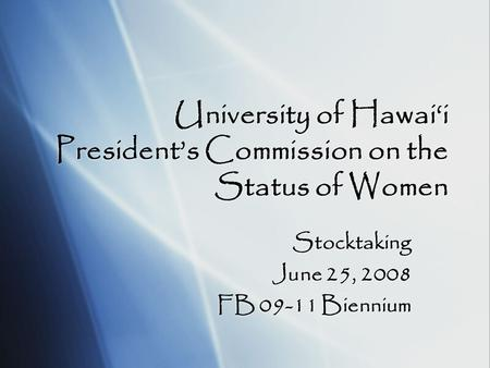 University of Hawai'i President's Commission on the Status of Women Stocktaking June 25, 2008 FB 09-11 Biennium Stocktaking June 25, 2008 FB 09-11 Biennium.