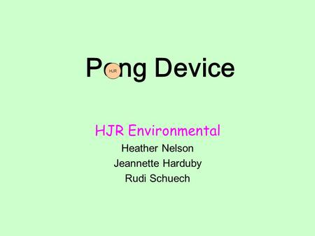 Pong Device HJR Environmental Heather Nelson Jeannette Harduby Rudi Schuech HJR.