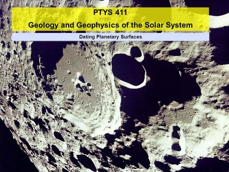 PTYS 411 Geology and Geophysics of the Solar System Dating Planetary Surfaces.