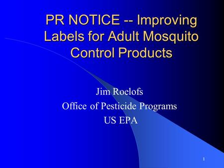 1 PR NOTICE -- Improving Labels for Adult Mosquito Control Products Jim Roelofs Office of Pesticide Programs US EPA.
