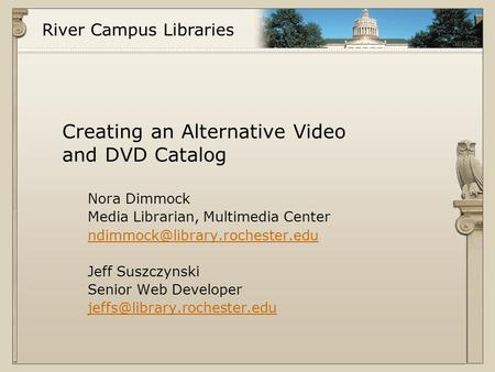 River Campus Libraries Creating an Alternative Video and DVD Catalog Nora Dimmock Media Librarian, Multimedia Center Jeff.