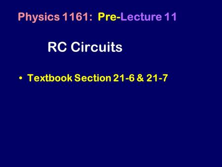 RC Circuits Textbook Section 21-6 & 21-7 Physics 1161: Pre-Lecture 11.