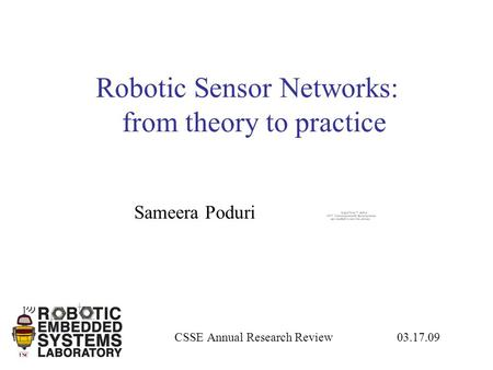 Robotic Sensor Networks: from theory to practice CSSE Annual Research Review 03.17.09 Sameera Poduri.