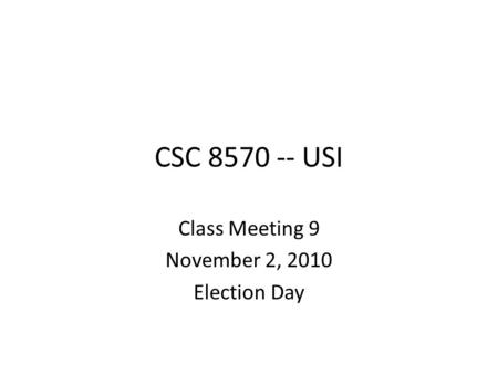CSC 8570 -- USI Class Meeting 9 November 2, 2010 Election Day.