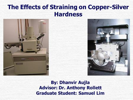 The Effects of Straining on Copper-Silver Hardness By: Dhanvir Aujla Advisor: Dr. Anthony Rollett Graduate Student: Samuel Lim.