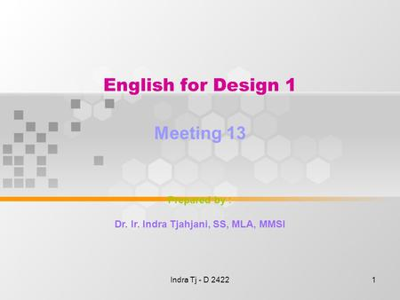 Indra Tj - D 24221 English for Design 1 Meeting 13 Prepared by : Dr. Ir. Indra Tjahjani, SS, MLA, MMSI.