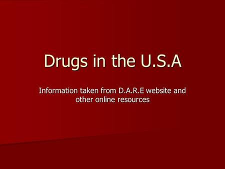 Drugs in the U.S.A Information taken from D.A.R.E website and other online resources.
