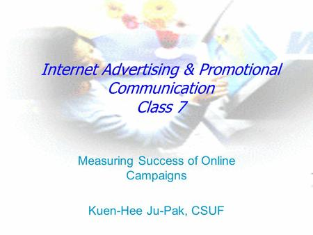 Internet Advertising & Promotional Communication Class 7 Measuring Success of Online Campaigns Kuen-Hee Ju-Pak, CSUF.