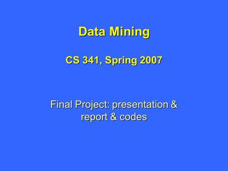 Data Mining CS 341, Spring 2007 Final Project: presentation & report & codes.